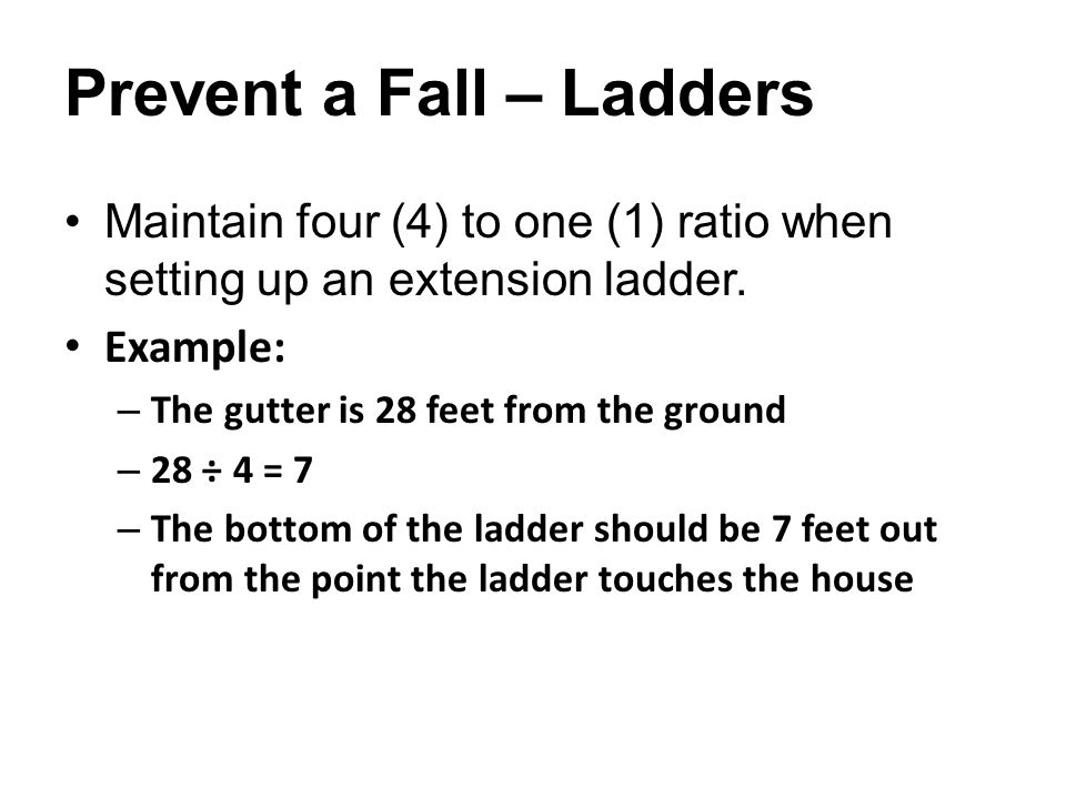 Prevent a Fall – Ladders Maintain four (4) to one (1) ratio when setting up an extension ladder.