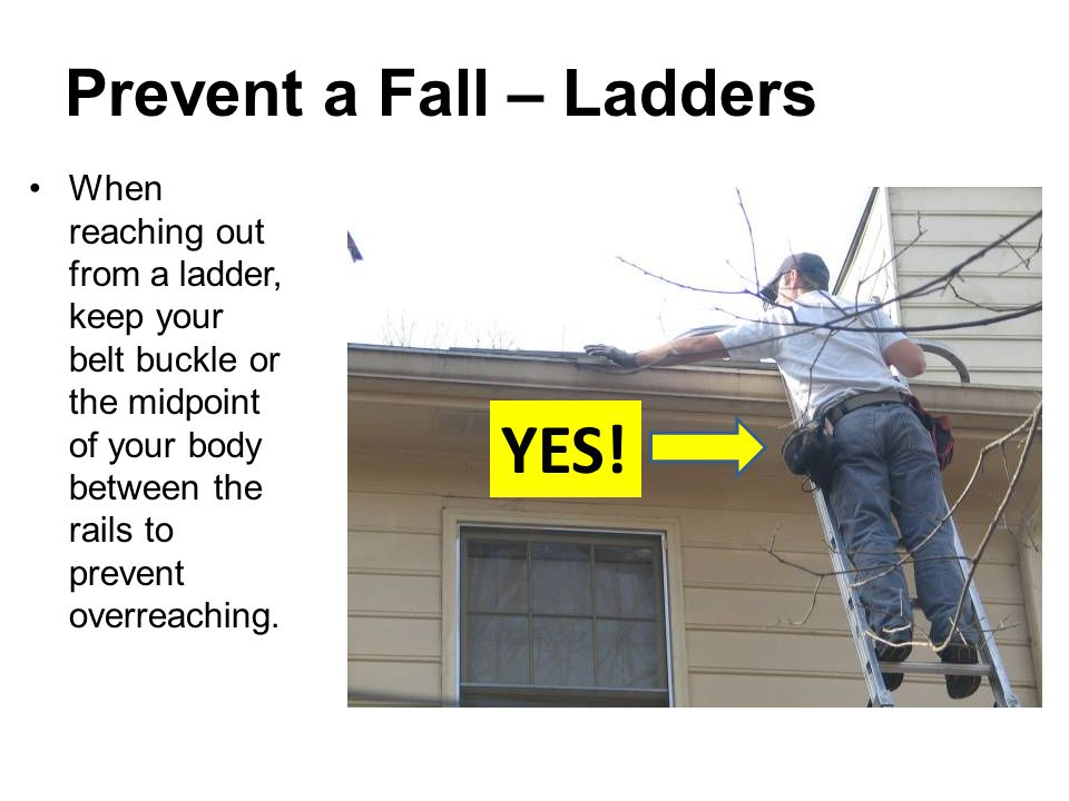 Prevent a Fall – Ladders When reaching out from a ladder, keep your belt buckle or the midpoint of your body between the rails to prevent overreaching.