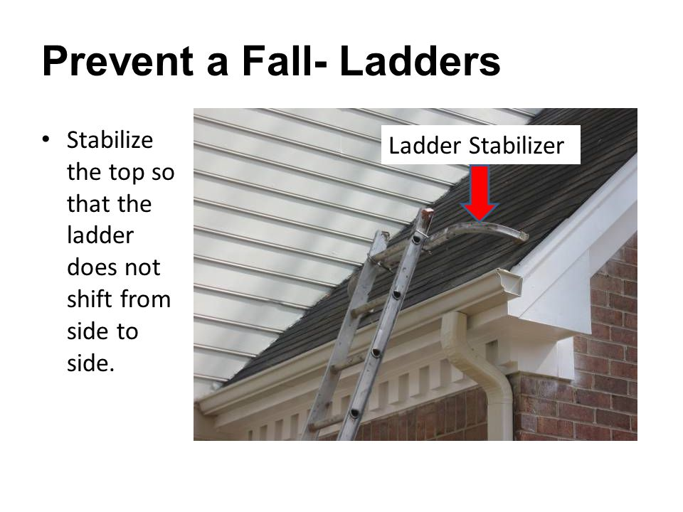 Prevent a Fall- Ladders Stabilize the top so that the ladder does not shift from side to side.