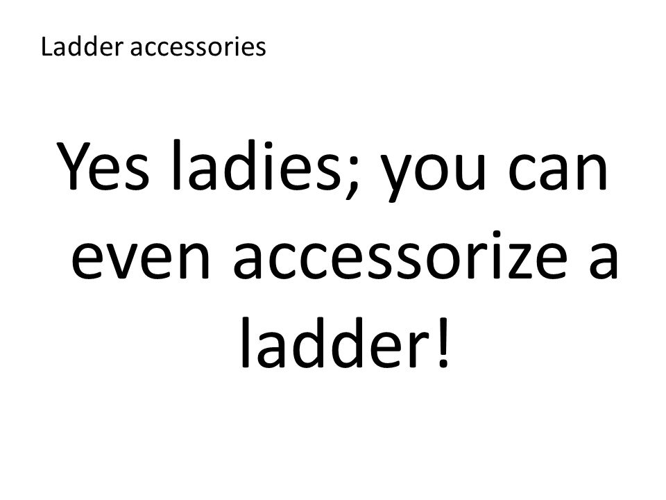 Ladder accessories Yes ladies; you can even accessorize a ladder!
