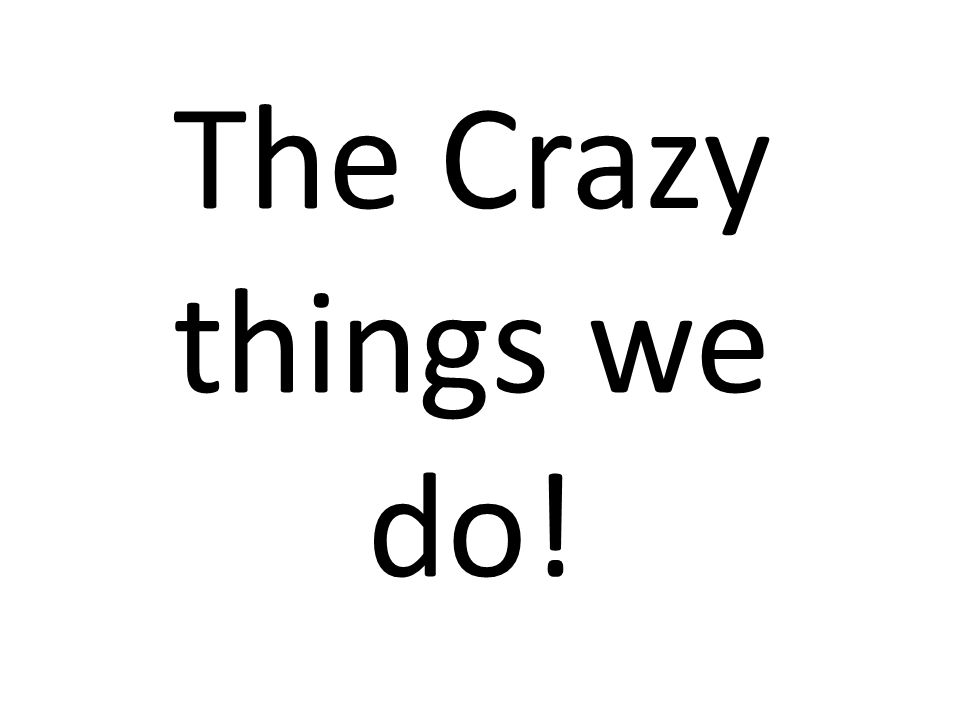 The Crazy things we do!
