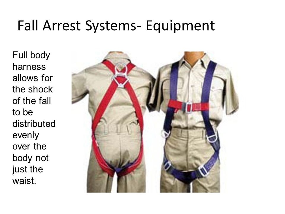 Fall Arrest Systems- Equipment Full body harness allows for the shock of the fall to be distributed evenly over the body not just the waist.