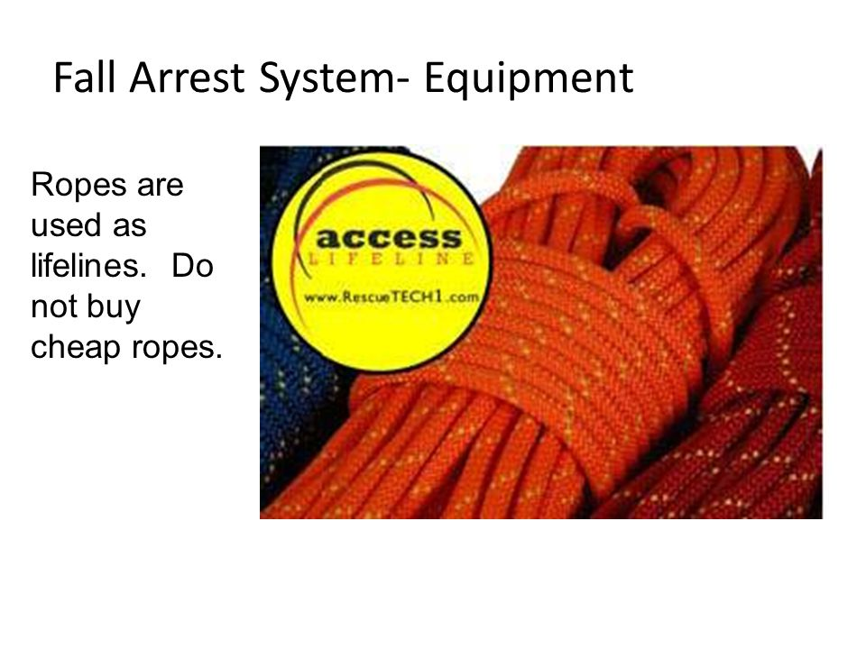 Fall Arrest System- Equipment Ropes are used as lifelines. Do not buy cheap ropes.