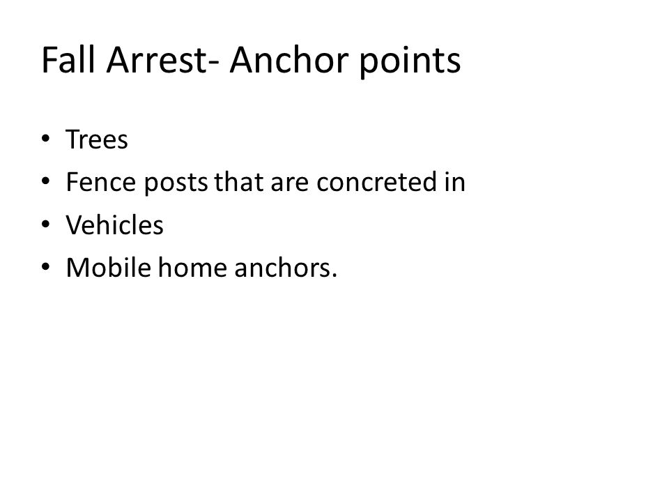 Fall Arrest- Anchor points Trees Fence posts that are concreted in Vehicles Mobile home anchors.