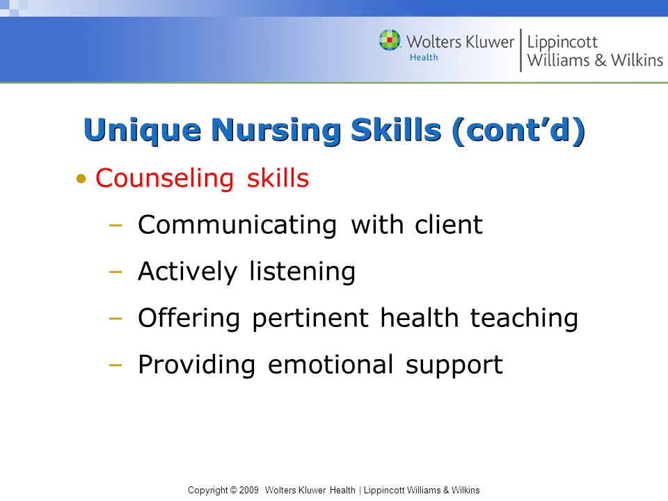 Copyright © 2009 Wolters Kluwer Health | Lippincott Williams & Wilkins Counseling skills –Communicating with client –Actively listening –Offering pertinent health teaching –Providing emotional support Unique Nursing Skills (cont'd)
