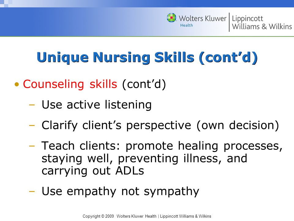 Copyright © 2009 Wolters Kluwer Health | Lippincott Williams & Wilkins Counseling skills (cont'd) –Use active listening –Clarify client's perspective (own decision) –Teach clients: promote healing processes, staying well, preventing illness, and carrying out ADLs –Use empathy not sympathy Unique Nursing Skills (cont'd)