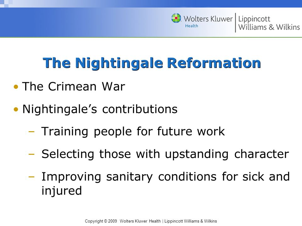 Copyright © 2009 Wolters Kluwer Health | Lippincott Williams & Wilkins The Nightingale Reformation The Crimean War Nightingale's contributions –Training people for future work –Selecting those with upstanding character –Improving sanitary conditions for sick and injured