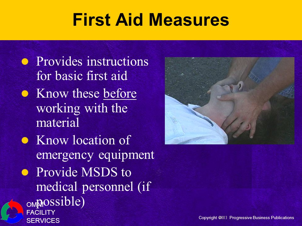 OMNI FACILITY SERVICES Copyright  Progressive Business Publications First Aid Measures Provides instructions for basic first aid Know these before working with the material Know location of emergency equipment Provide MSDS to medical personnel (if possible)