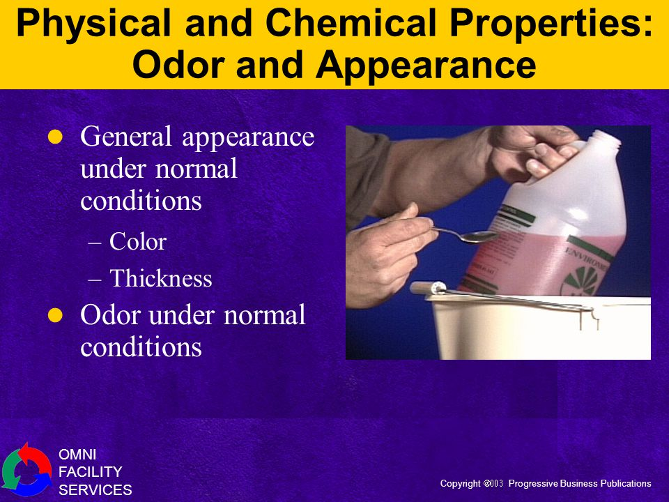 OMNI FACILITY SERVICES Copyright  Progressive Business Publications Physical and Chemical Properties: Odor and Appearance General appearance under normal conditions –Color –Thickness Odor under normal conditions