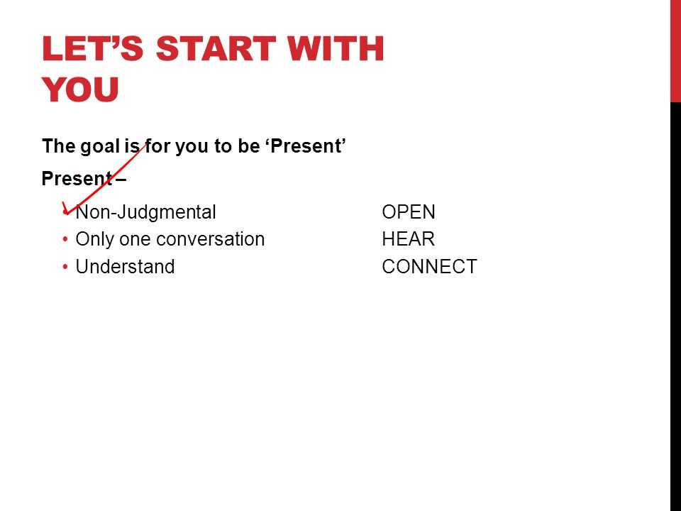 LET'S START WITH YOU The goal is for you to be 'Present' Present – Non-Judgmental OPEN Only one conversation HEAR UnderstandCONNECT