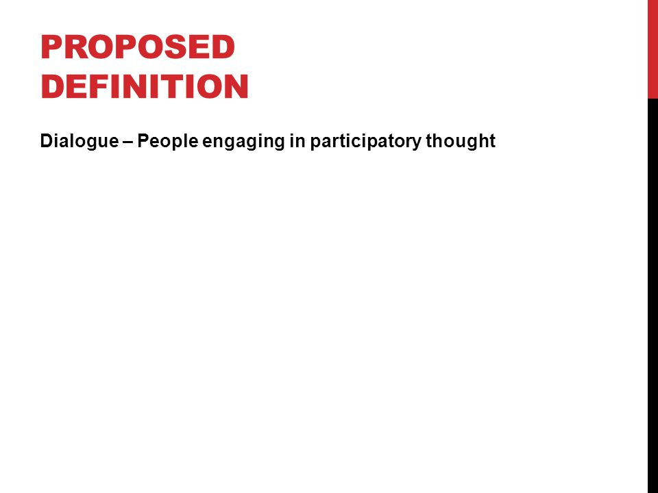PROPOSED DEFINITION Dialogue – People engaging in participatory thought
