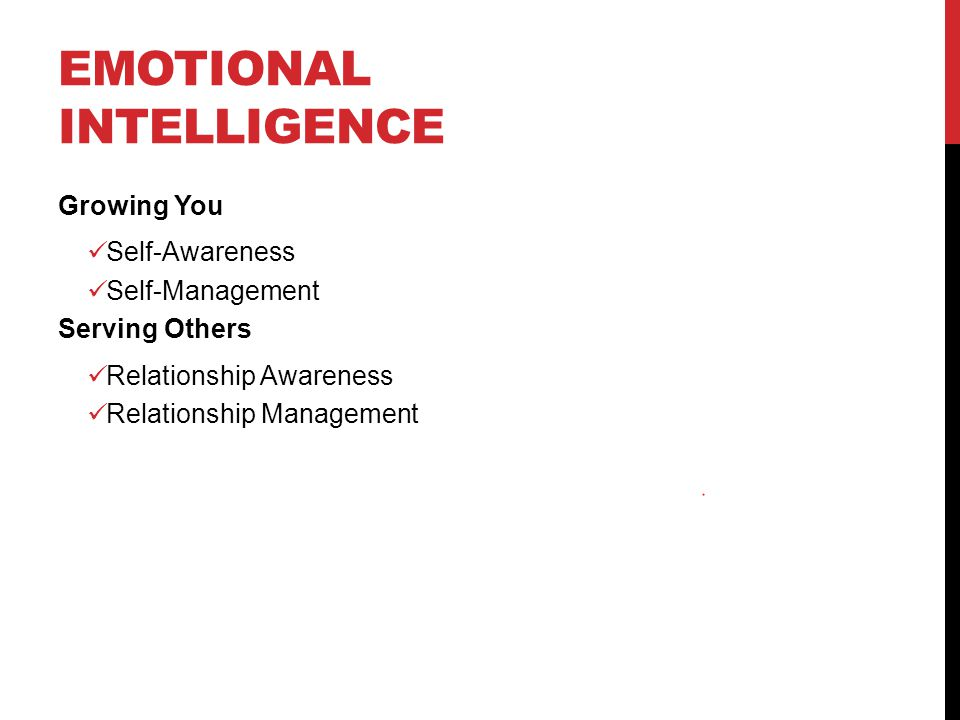 EMOTIONAL INTELLIGENCE Growing You Self-Awareness Self-Management Serving Others Relationship Awareness Relationship Management