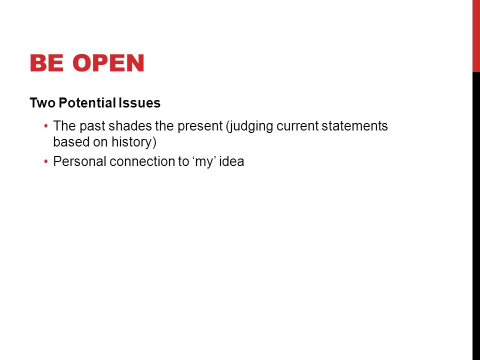 BE OPEN Two Potential Issues The past shades the present (judging current statements based on history) Personal connection to 'my' idea