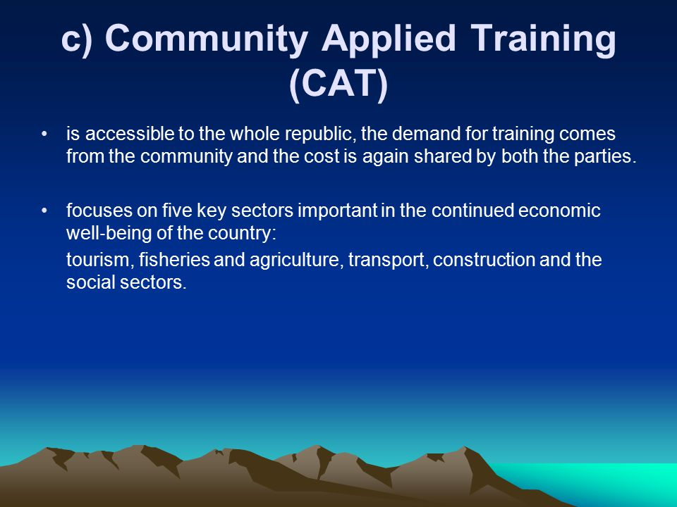 c) Community Applied Training (CAT) is accessible to the whole republic, the demand for training comes from the community and the cost is again shared by both the parties.