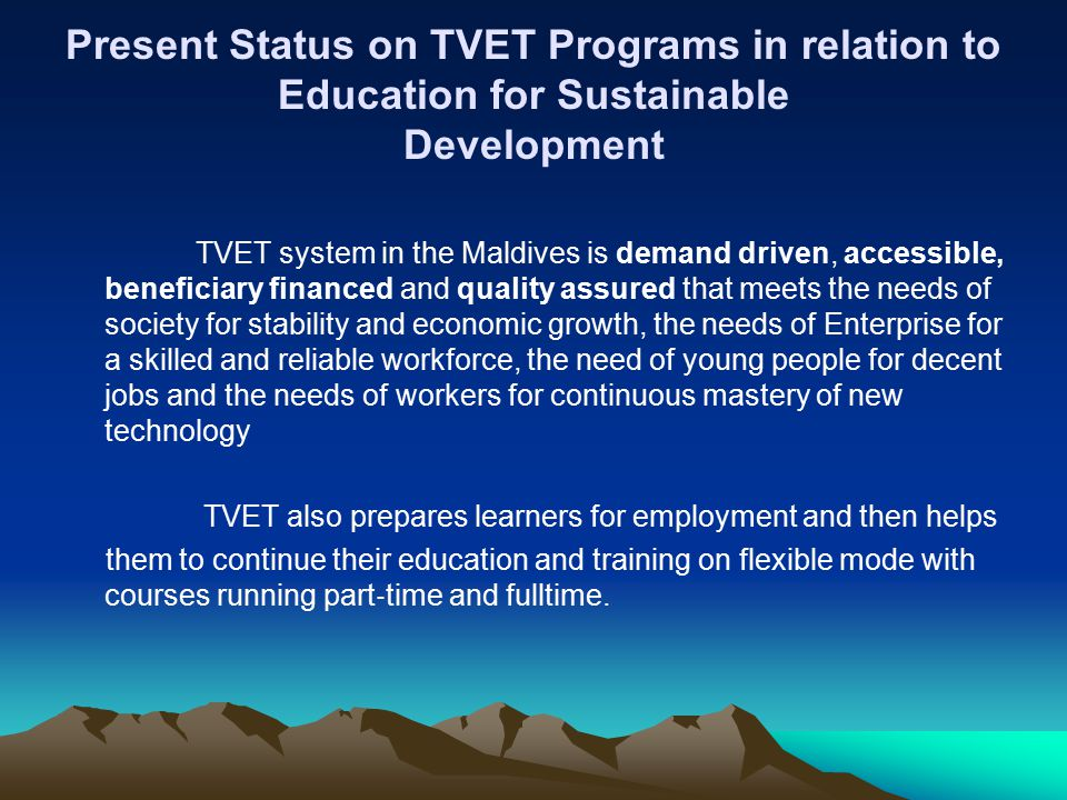 Present Status on TVET Programs in relation to Education for Sustainable Development TVET system in the Maldives is demand driven, accessible, beneficiary financed and quality assured that meets the needs of society for stability and economic growth, the needs of Enterprise for a skilled and reliable workforce, the need of young people for decent jobs and the needs of workers for continuous mastery of new technology TVET also prepares learners for employment and then helps them to continue their education and training on flexible mode with courses running part ‐ time and fulltime.