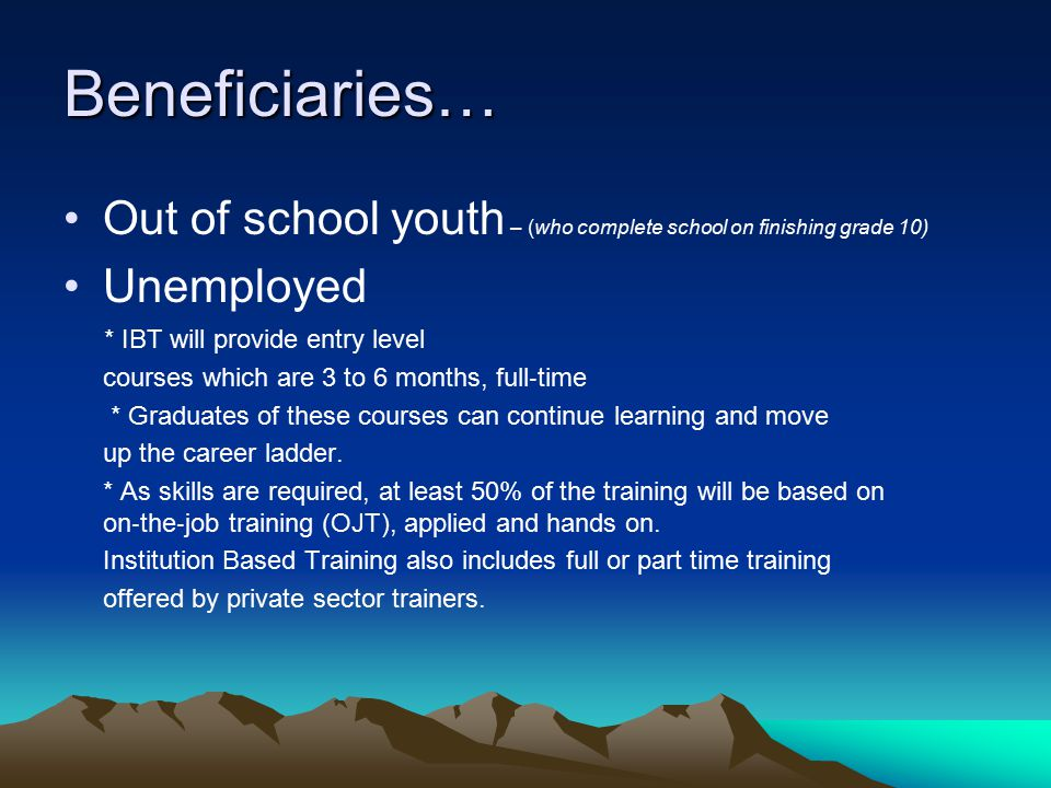 Beneficiaries… Out of school youth – (who complete school on finishing grade 10) Unemployed * IBT will provide entry level courses which are 3 to 6 months, full ‐ time * Graduates of these courses can continue learning and move up the career ladder.
