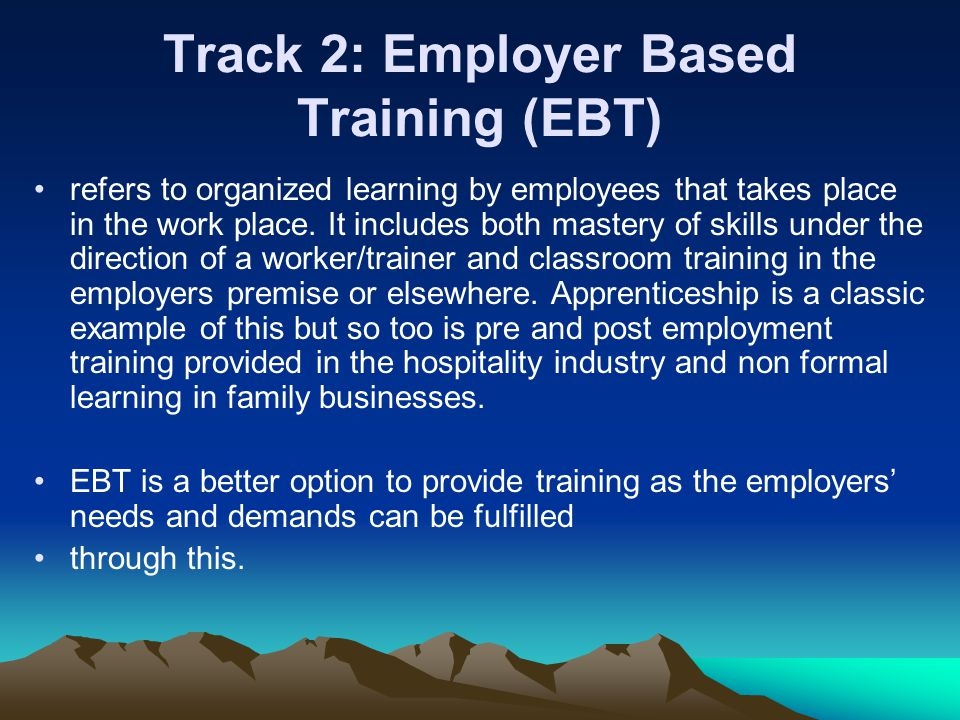 Track 2: Employer Based Training (EBT) refers to organized learning by employees that takes place in the work place.