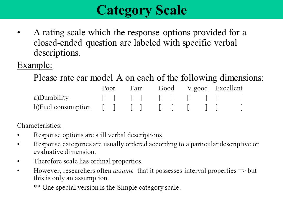 Category Scale A rating scale which the response options provided for a closed-ended question are labeled with specific verbal descriptions.
