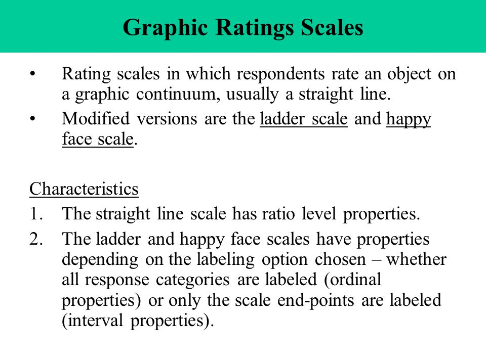 Graphic Ratings Scales Rating scales in which respondents rate an object on a graphic continuum, usually a straight line.