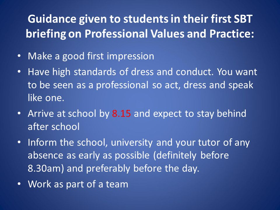 Guidance given to students in their first SBT briefing on Professional Values and Practice: Make a good first impression Have high standards of dress and conduct.