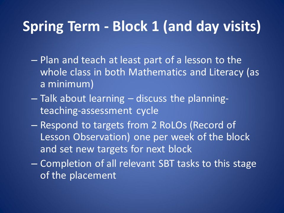 Spring Term - Block 1 (and day visits) – Plan and teach at least part of a lesson to the whole class in both Mathematics and Literacy (as a minimum) – Talk about learning – discuss the planning- teaching-assessment cycle – Respond to targets from 2 RoLOs (Record of Lesson Observation) one per week of the block and set new targets for next block – Completion of all relevant SBT tasks to this stage of the placement
