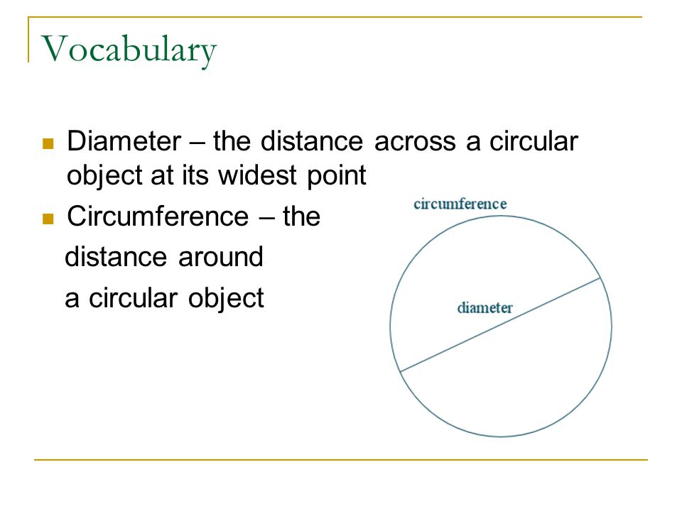Vocabulary Diameter – the distance across a circular object at its widest point Circumference – the distance around a circular object