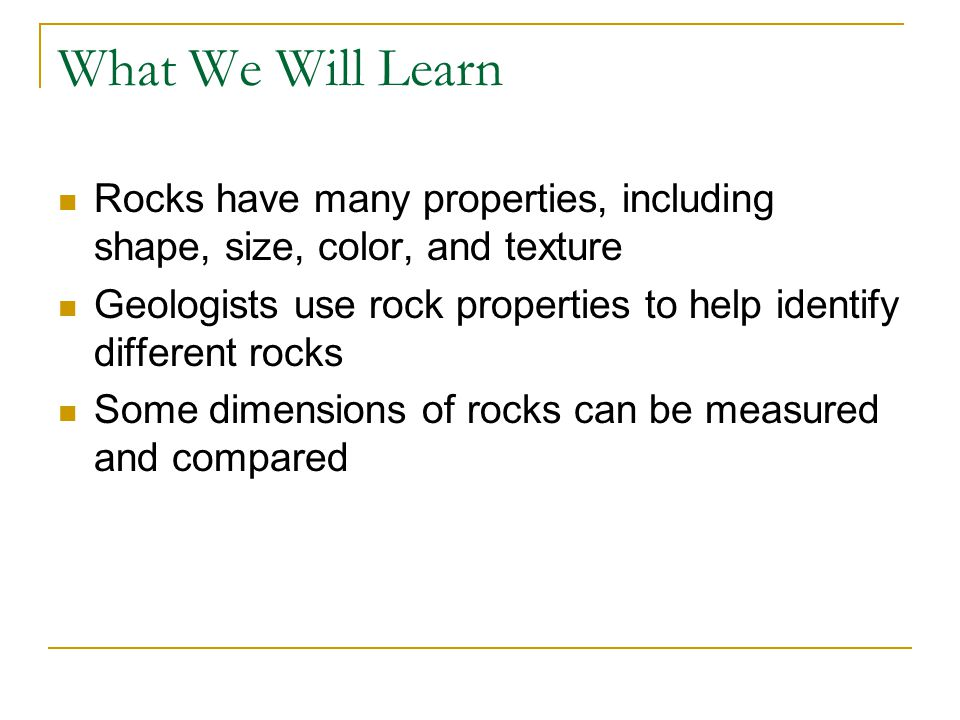 What We Will Learn Rocks have many properties, including shape, size, color, and texture Geologists use rock properties to help identify different rocks Some dimensions of rocks can be measured and compared