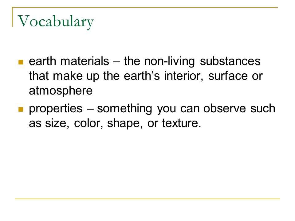 Vocabulary earth materials – the non-living substances that make up the earth's interior, surface or atmosphere properties – something you can observe such as size, color, shape, or texture.