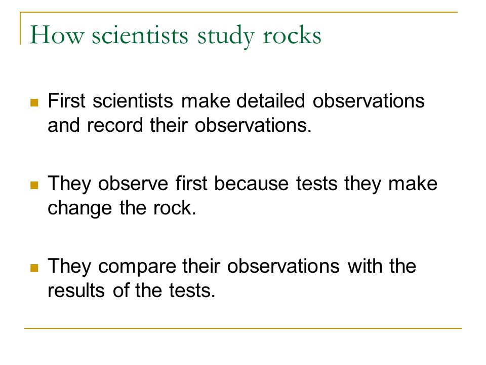 How scientists study rocks First scientists make detailed observations and record their observations.