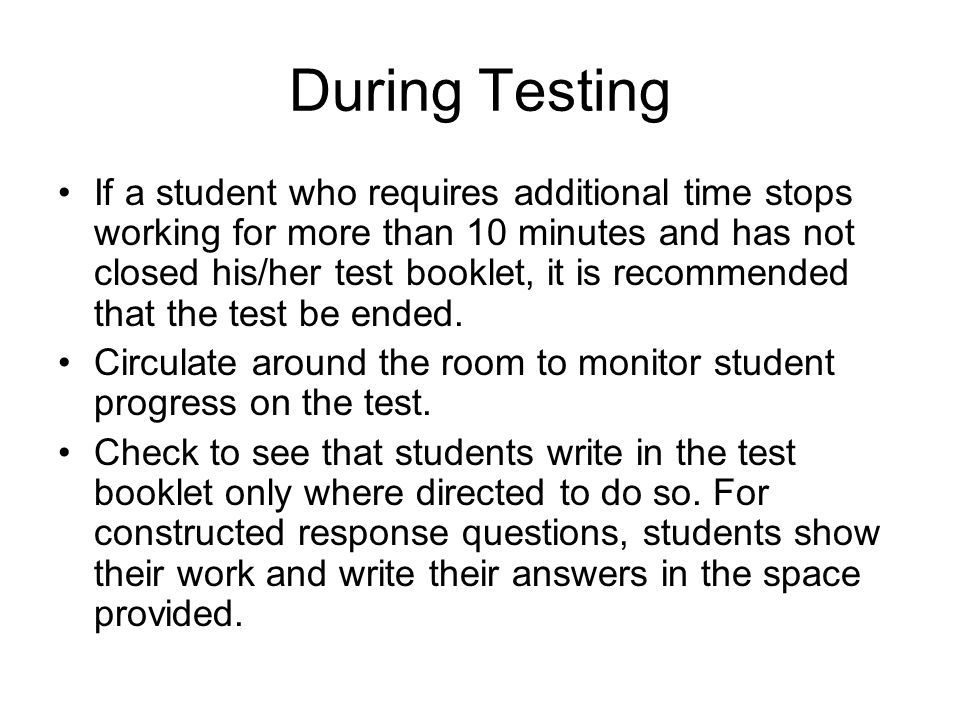 During Testing If a student who requires additional time stops working for more than 10 minutes and has not closed his/her test booklet, it is recommended that the test be ended.