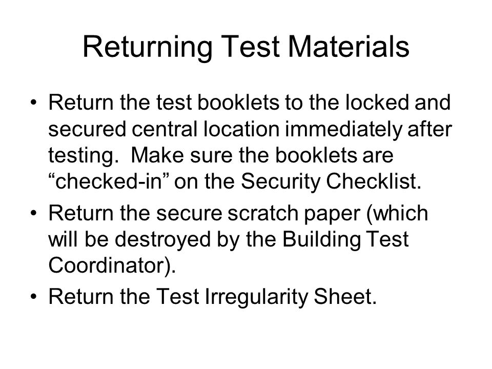 Returning Test Materials Return the test booklets to the locked and secured central location immediately after testing.