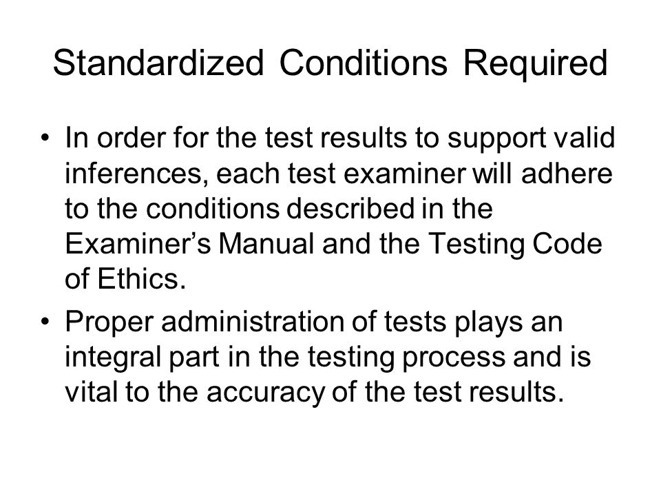 Standardized Conditions Required In order for the test results to support valid inferences, each test examiner will adhere to the conditions described in the Examiner's Manual and the Testing Code of Ethics.