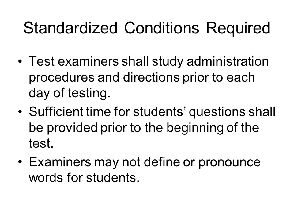 Standardized Conditions Required Test examiners shall study administration procedures and directions prior to each day of testing.