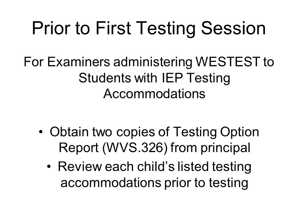 Prior to First Testing Session For Examiners administering WESTEST to Students with IEP Testing Accommodations Obtain two copies of Testing Option Report (WVS.326) from principal Review each child's listed testing accommodations prior to testing
