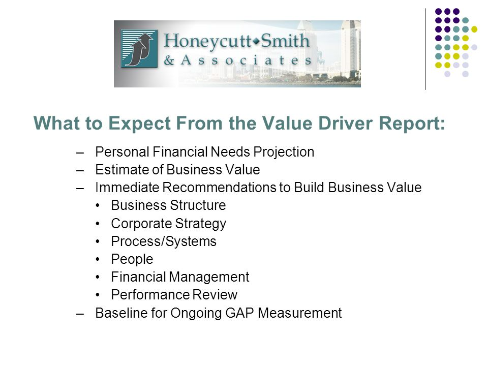 What to Expect From the Value Driver Report: –Personal Financial Needs Projection –Estimate of Business Value –Immediate Recommendations to Build Business Value Business Structure Corporate Strategy Process/Systems People Financial Management Performance Review –Baseline for Ongoing GAP Measurement
