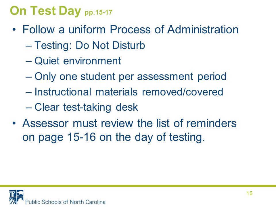 On Test Day pp Follow a uniform Process of Administration –Testing: Do Not Disturb –Quiet environment –Only one student per assessment period –Instructional materials removed/covered –Clear test-taking desk Assessor must review the list of reminders on page on the day of testing.