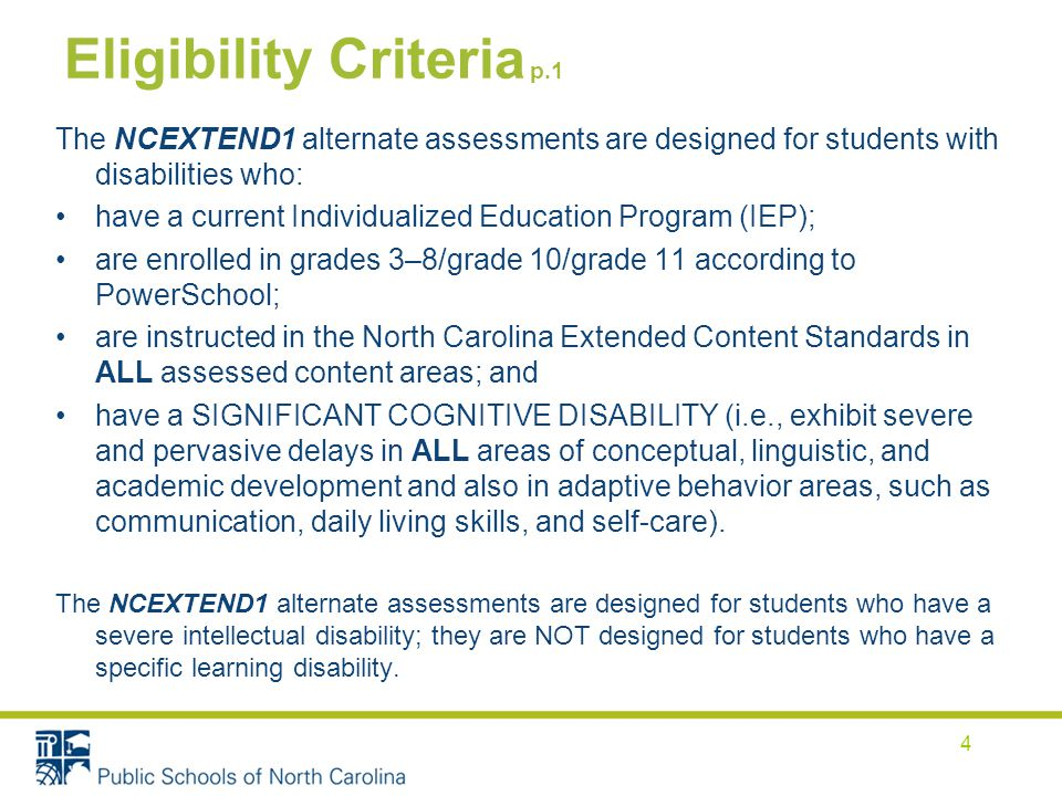 Eligibility Criteria p.1 The NCEXTEND1 alternate assessments are designed for students with disabilities who: have a current Individualized Education Program (IEP); are enrolled in grades 3–8/grade 10/grade 11 according to PowerSchool; are instructed in the North Carolina Extended Content Standards in ALL assessed content areas; and have a SIGNIFICANT COGNITIVE DISABILITY (i.e., exhibit severe and pervasive delays in ALL areas of conceptual, linguistic, and academic development and also in adaptive behavior areas, such as communication, daily living skills, and self-care).