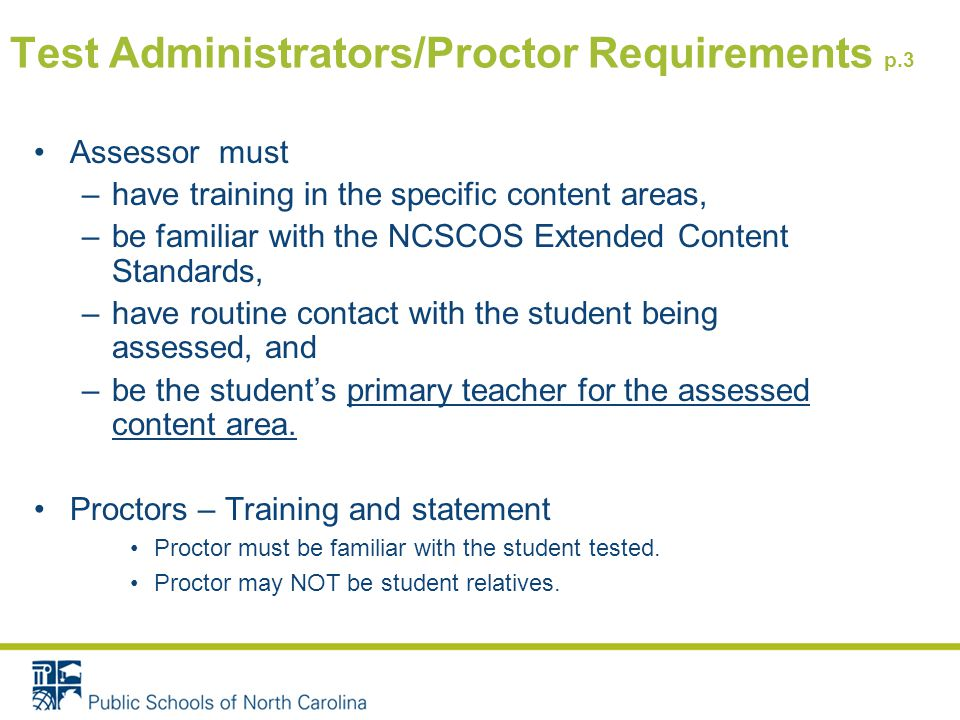 Test Administrators/Proctor Requirements p.3 Assessor must –have training in the specific content areas, –be familiar with the NCSCOS Extended Content Standards, –have routine contact with the student being assessed, and –be the student's primary teacher for the assessed content area.