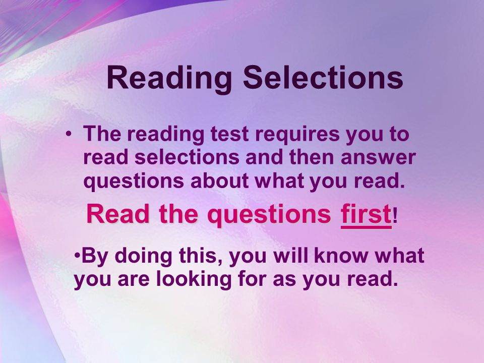 Reading Selections The reading test requires you to read selections and then answer questions about what you read.