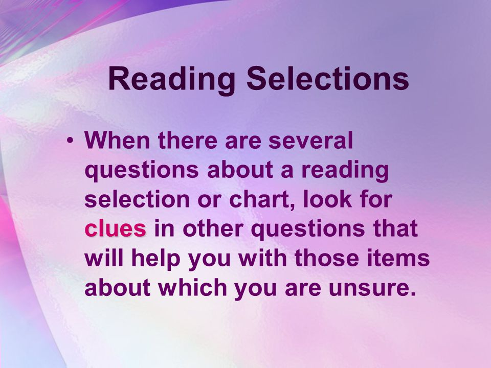 Reading Selections cluesWhen there are several questions about a reading selection or chart, look for clues in other questions that will help you with those items about which you are unsure.