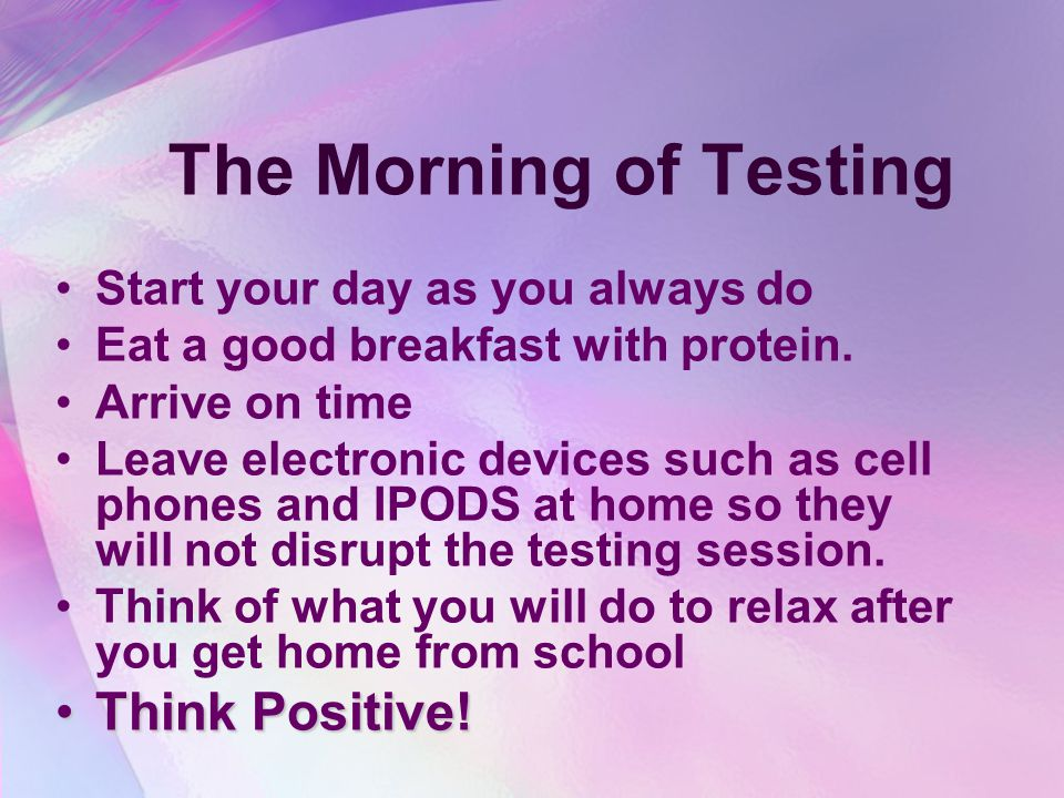 The Morning of Testing Start your day as you always do Eat a good breakfast with protein.