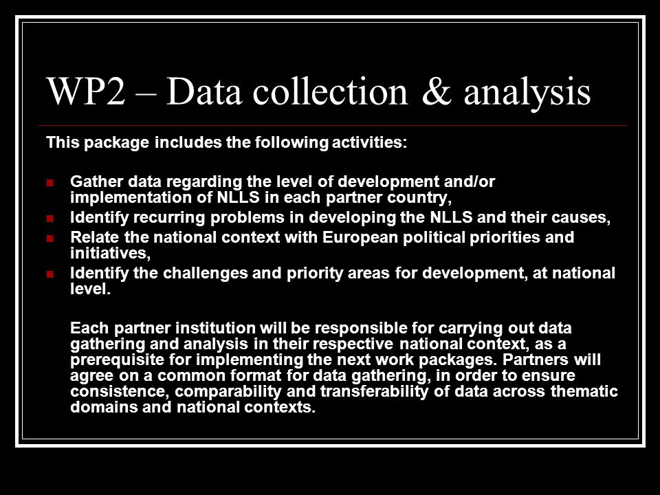 WP2 – Data collection & analysis This package includes the following activities: Gather data regarding the level of development and/or implementation of NLLS in each partner country, Identify recurring problems in developing the NLLS and their causes, Relate the national context with European political priorities and initiatives, Identify the challenges and priority areas for development, at national level.