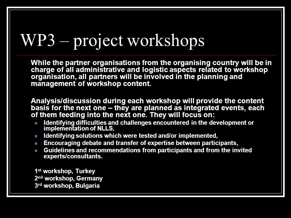 WP3 – project workshops While the partner organisations from the organising country will be in charge of all administrative and logistic aspects related to workshop organisation, all partners will be involved in the planning and management of workshop content.