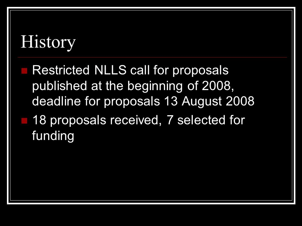 History Restricted NLLS call for proposals published at the beginning of 2008, deadline for proposals 13 August proposals received, 7 selected for funding