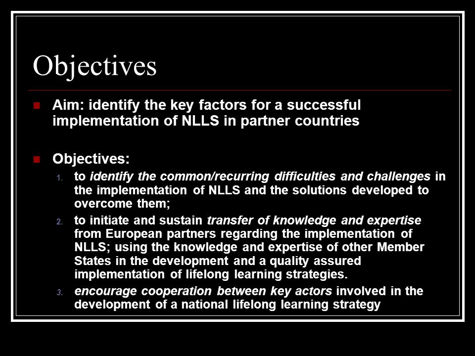 Objectives Aim: identify the key factors for a successful implementation of NLLS in partner countries Objectives: 1.