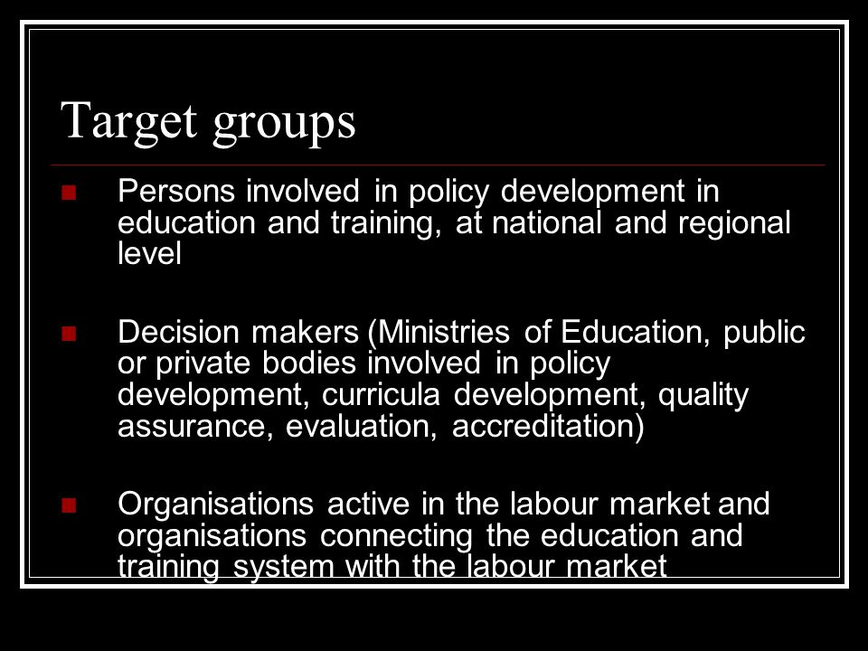 Target groups Persons involved in policy development in education and training, at national and regional level Decision makers (Ministries of Education, public or private bodies involved in policy development, curricula development, quality assurance, evaluation, accreditation) Organisations active in the labour market and organisations connecting the education and training system with the labour market