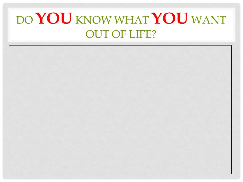DO YOU KNOW WHAT YOU WANT OUT OF LIFE