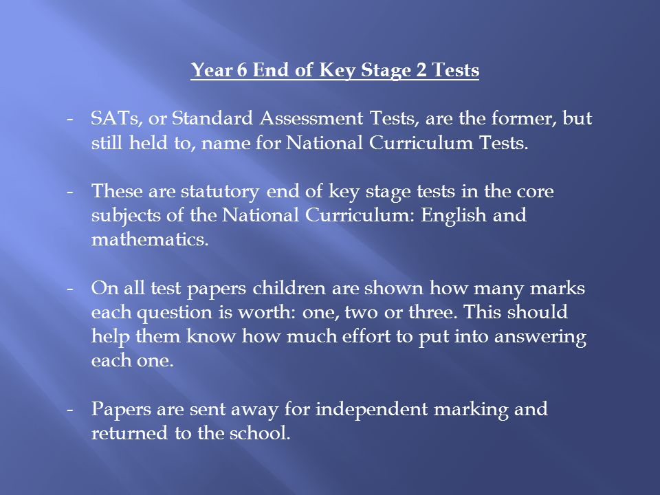 Year 6 End of Key Stage 2 Tests -SATs, or Standard Assessment Tests, are the former, but still held to, name for National Curriculum Tests.