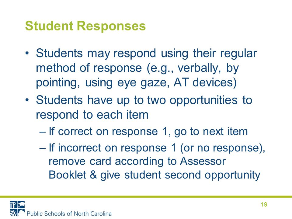 Student Responses Students may respond using their regular method of response (e.g., verbally, by pointing, using eye gaze, AT devices) Students have up to two opportunities to respond to each item –If correct on response 1, go to next item –If incorrect on response 1 (or no response), remove card according to Assessor Booklet & give student second opportunity 19