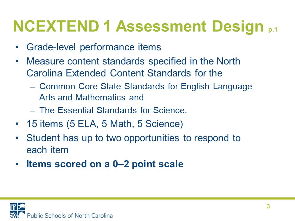 NCEXTEND 1 Assessment Design p.1 Grade-level performance items Measure content standards specified in the North Carolina Extended Content Standards for the –Common Core State Standards for English Language Arts and Mathematics and –The Essential Standards for Science.